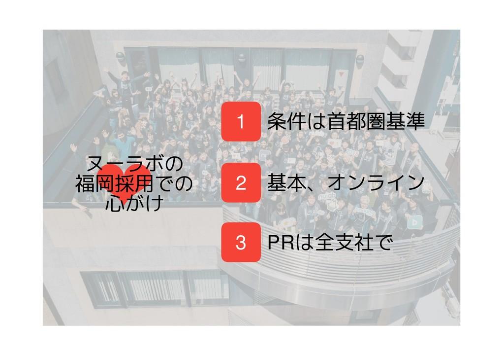 ❤ ヌーラボの 福岡採用での 心がけ 1 条件は首都圏基準 基本、オンライン PRは全支社で ...
