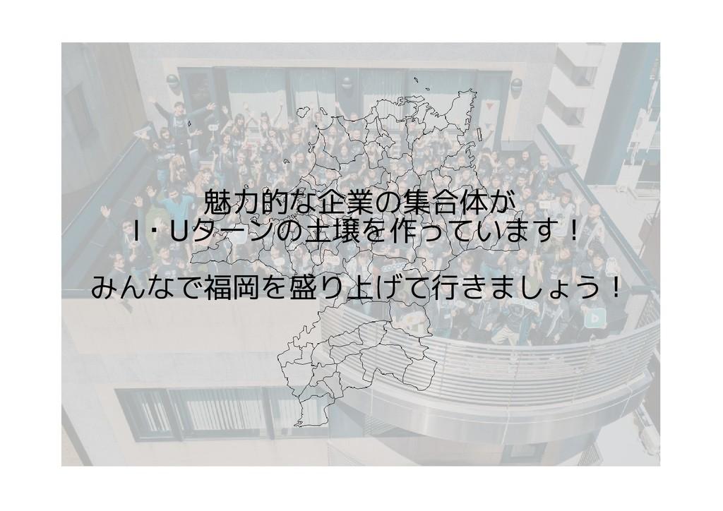 魅力的な企業の集合体が I・Uターンの土壌を作っています! みんなで福岡を盛り上げて行きましょ...