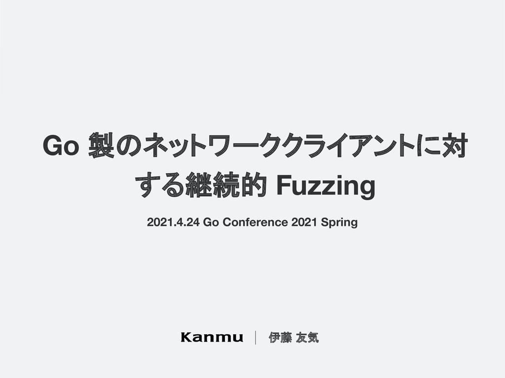 Go 製のネットワーククライアントに対 する継続的 Fuzzing 伊藤 友気 2021.4....