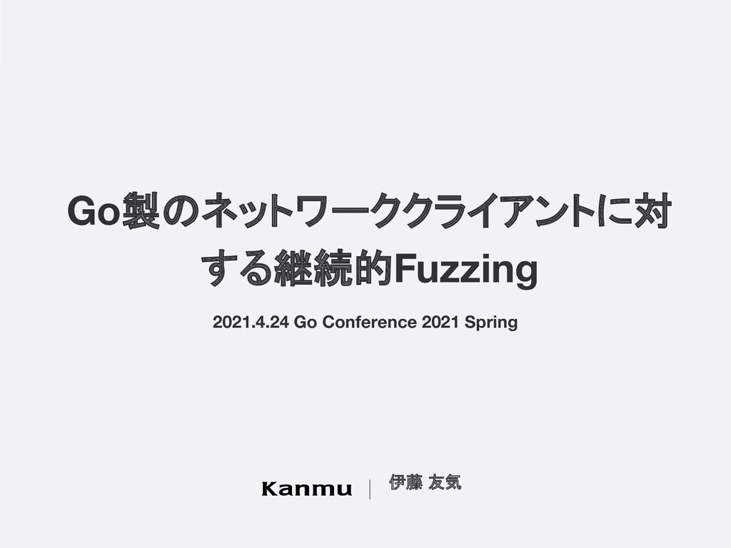 Go製のネットワーククライアントに対 する継続的Fuzzing 伊藤 友気 2021.4.24...
