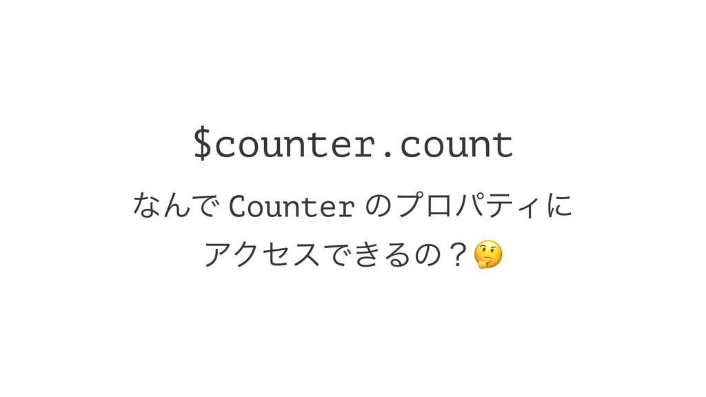 $counter.count ͳΜͰ Counter ͷϓϩύςΟʹ ΞΫηεͰ͖Δͷʁ