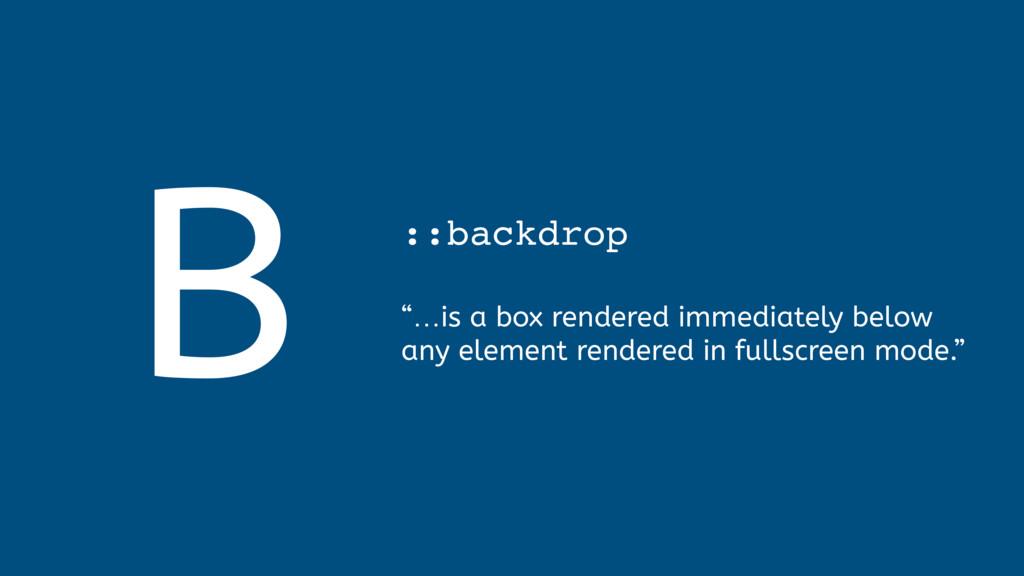 "B ::backdrop  ""…is a box rendered immediately..."