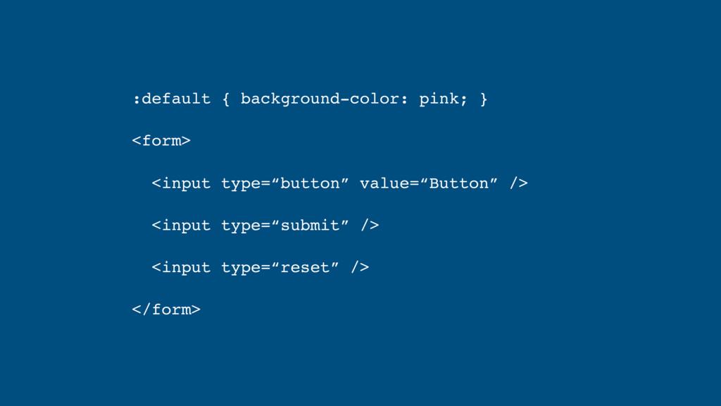 :default { background-color: pink; } <form> <in...