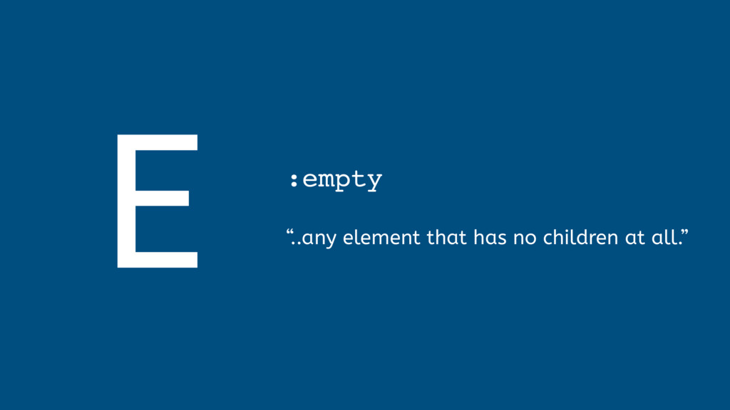 """E :empty  """" ..any element that has no childre..."""