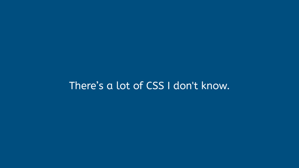 There's a lot of CSS I don't know.