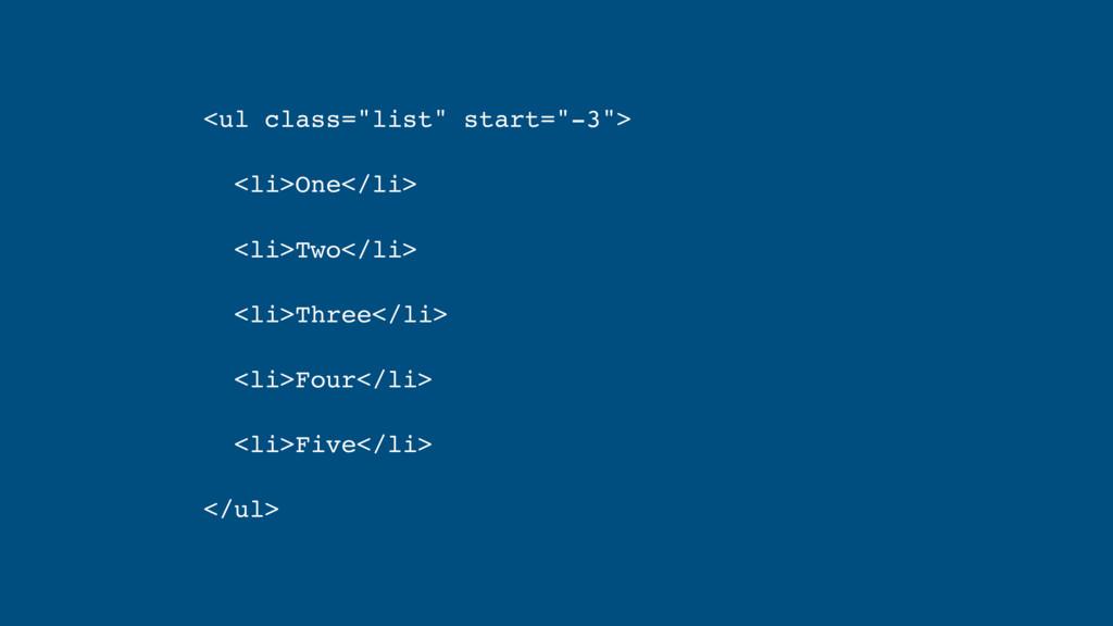"""<ul class=""""list"""" start=""""-3""""> <li>One</li> <li>T..."""