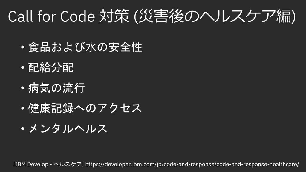 Call for Code 対策 (災害後のヘルスケア編) • 食品および水の安全性 • 配給...