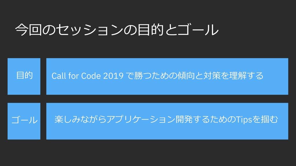 今回のセッションの⽬的とゴール ⽬的 ゴール Call for Code 2019 で勝つため...