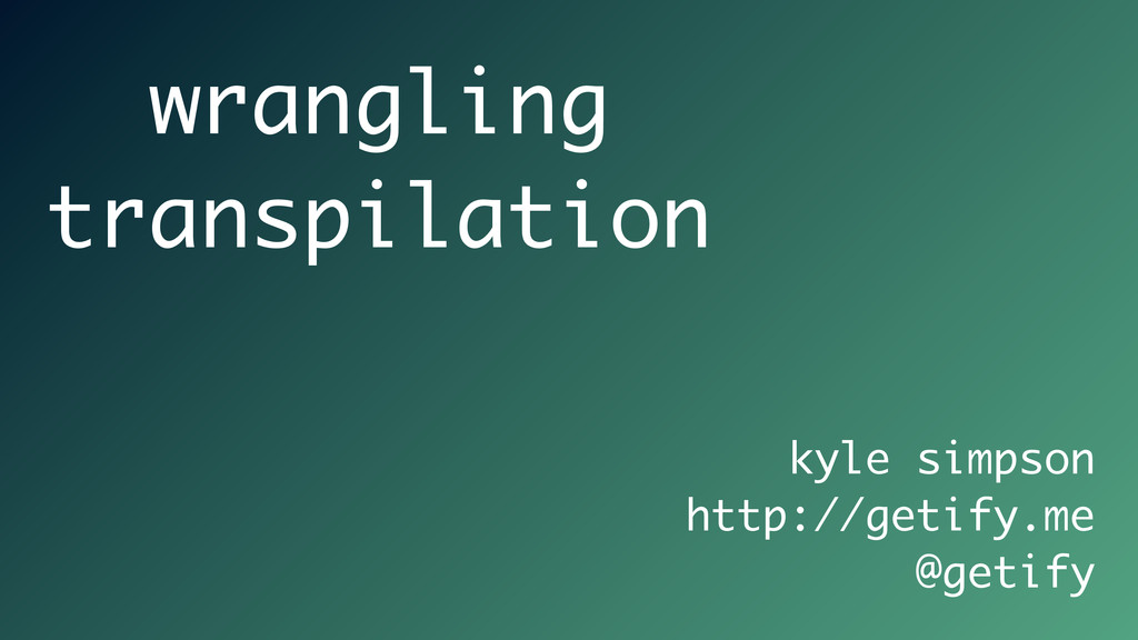 kyle simpson http://getify.me @getify wrangling...