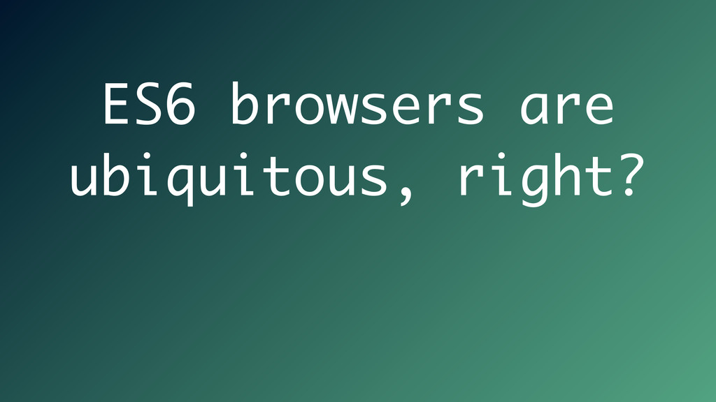 ES6 browsers are ubiquitous, right?