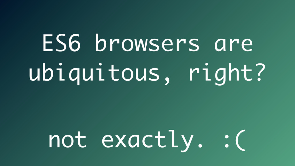 ES6 browsers are ubiquitous, right? not exactly...