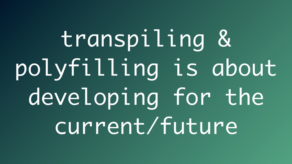transpiling & polyfilling is about developing f...