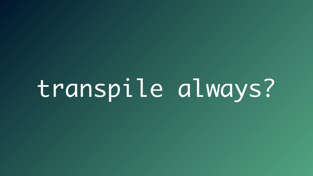 transpile always?