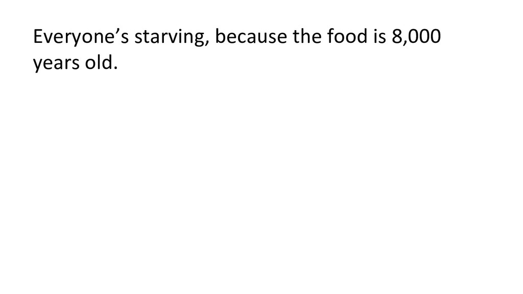 Everyone's starving, because the food is 8,000 ...
