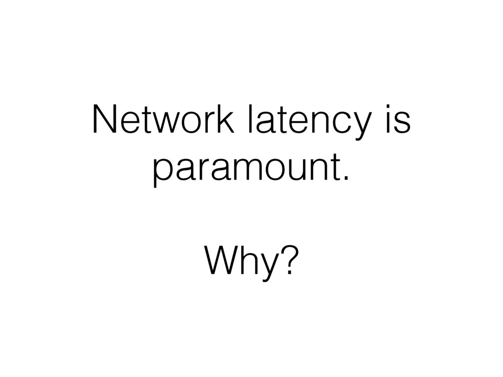 Network latency is paramount. Why?