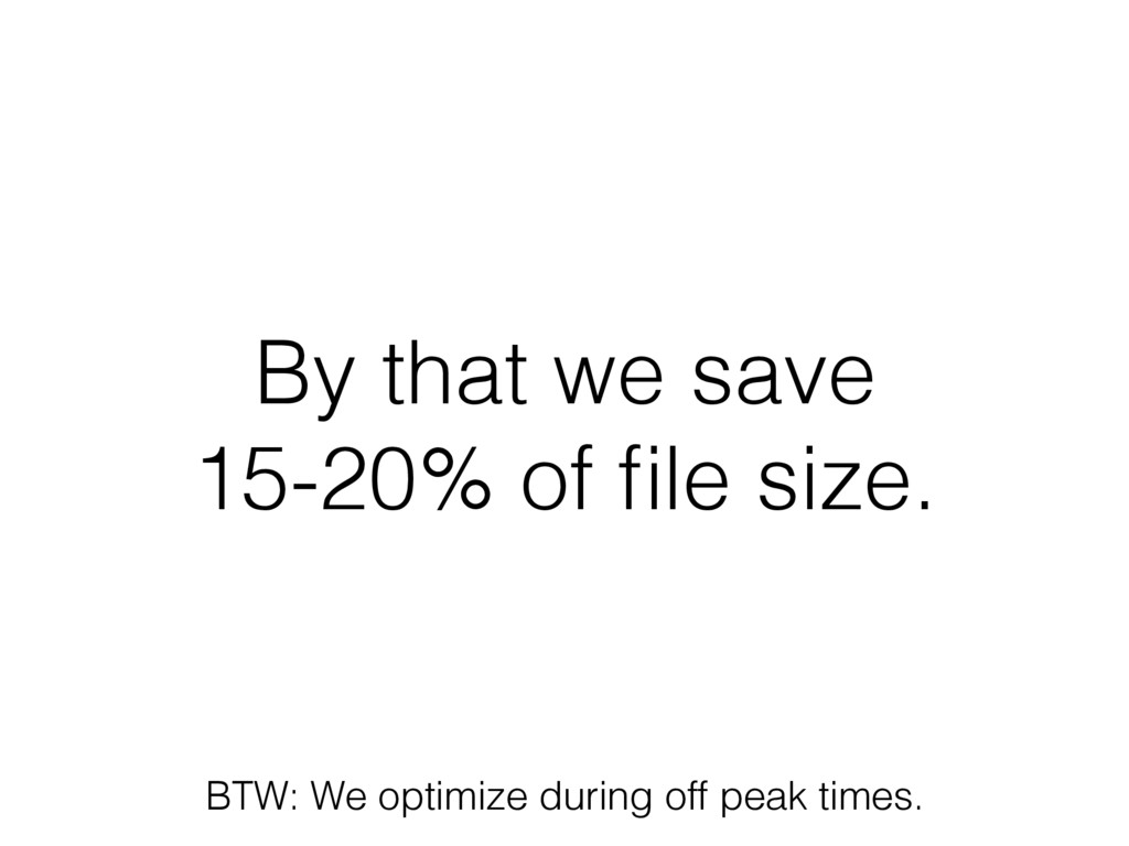 By that we save 15-20% of file size. BTW: We opt...