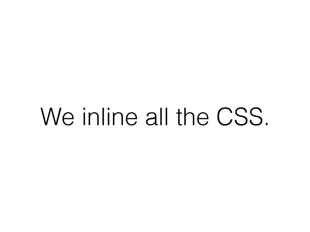 We inline all the CSS.