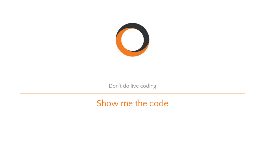 Show me the code Don't do live coding