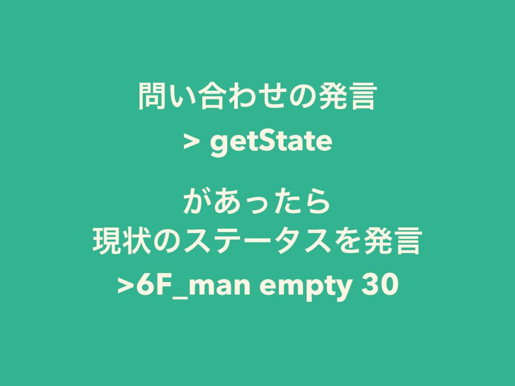 ͍߹Θͤͷൃݴ > getState ͕͋ͬͨΒ ݱঢ়ͷεςʔλεΛൃݴ >6F_man e...