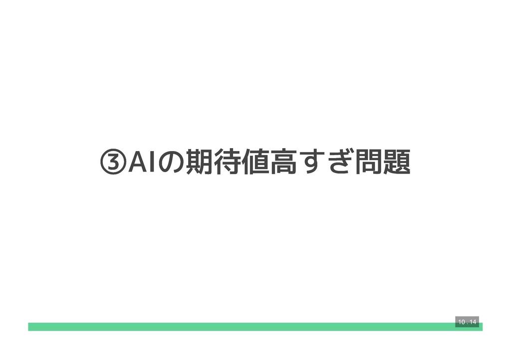 ③AIの期待値高すぎ問題 ③AIの期待値高すぎ問題 10 . 14