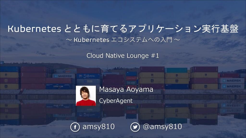 Masaya Aoyama CyberAgent Kubernetes とともに育てるアプリケ...