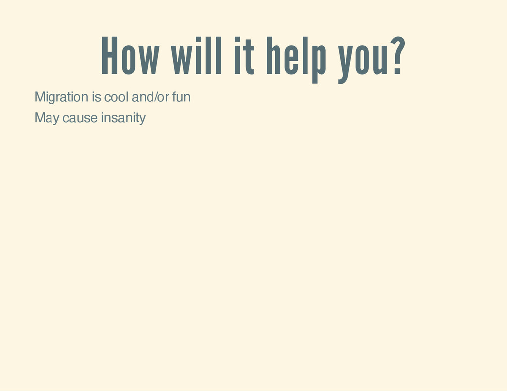 How will it help you? Migration is cool and/or ...