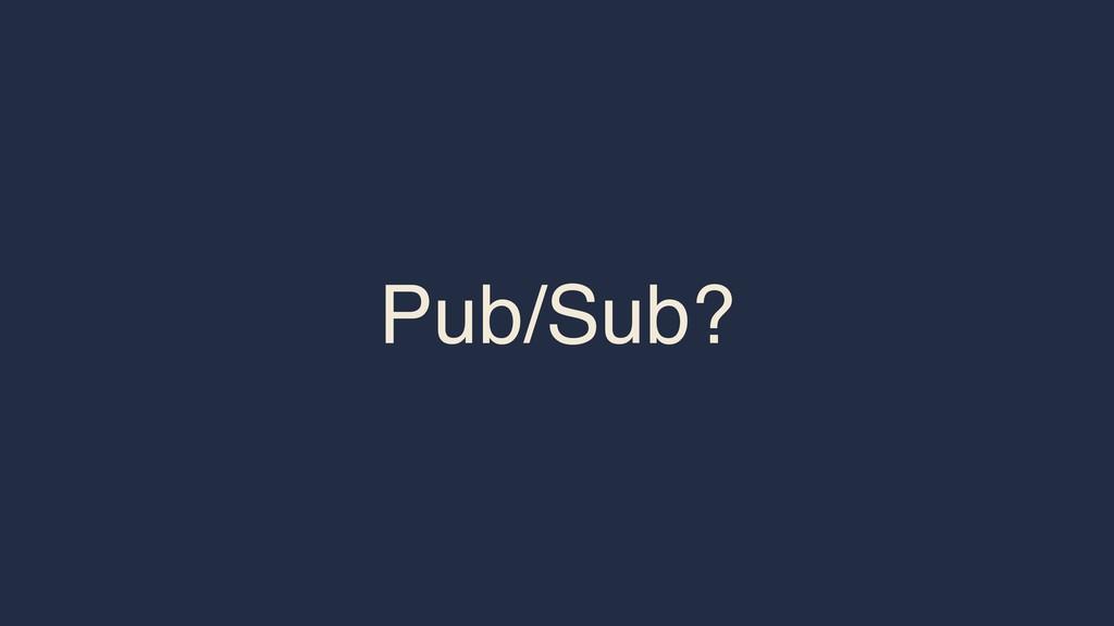 Pub/Sub?
