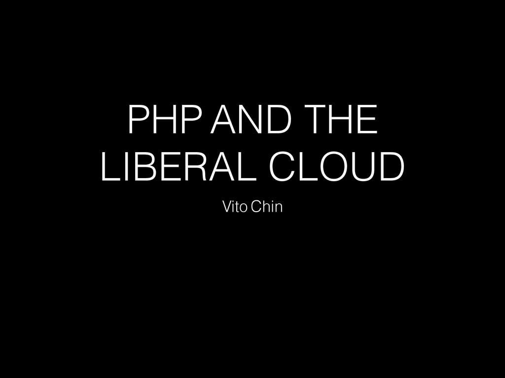 PHP AND THE LIBERAL CLOUD Vito Chin