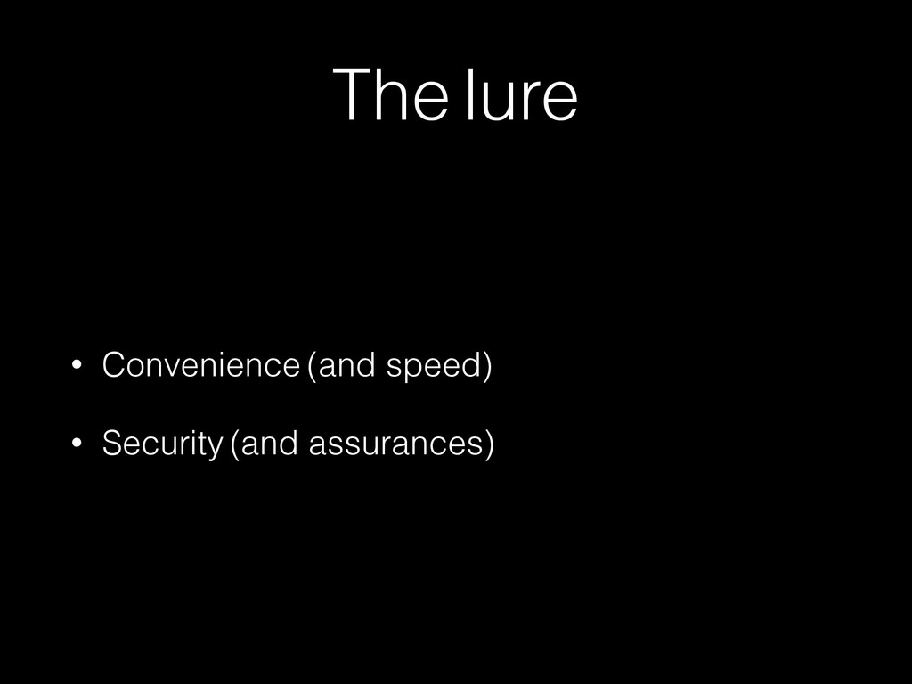 The lure • Convenience (and speed) • Security (...