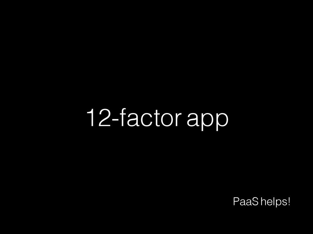12-factor app PaaS helps!