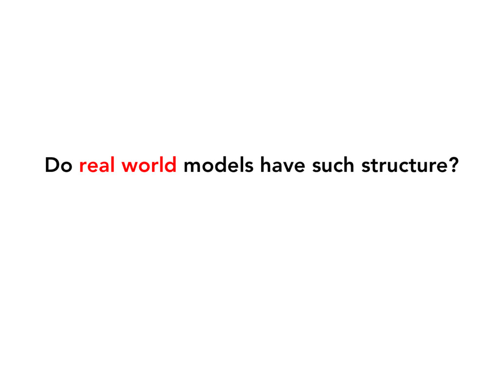 Do real world models have such structure?