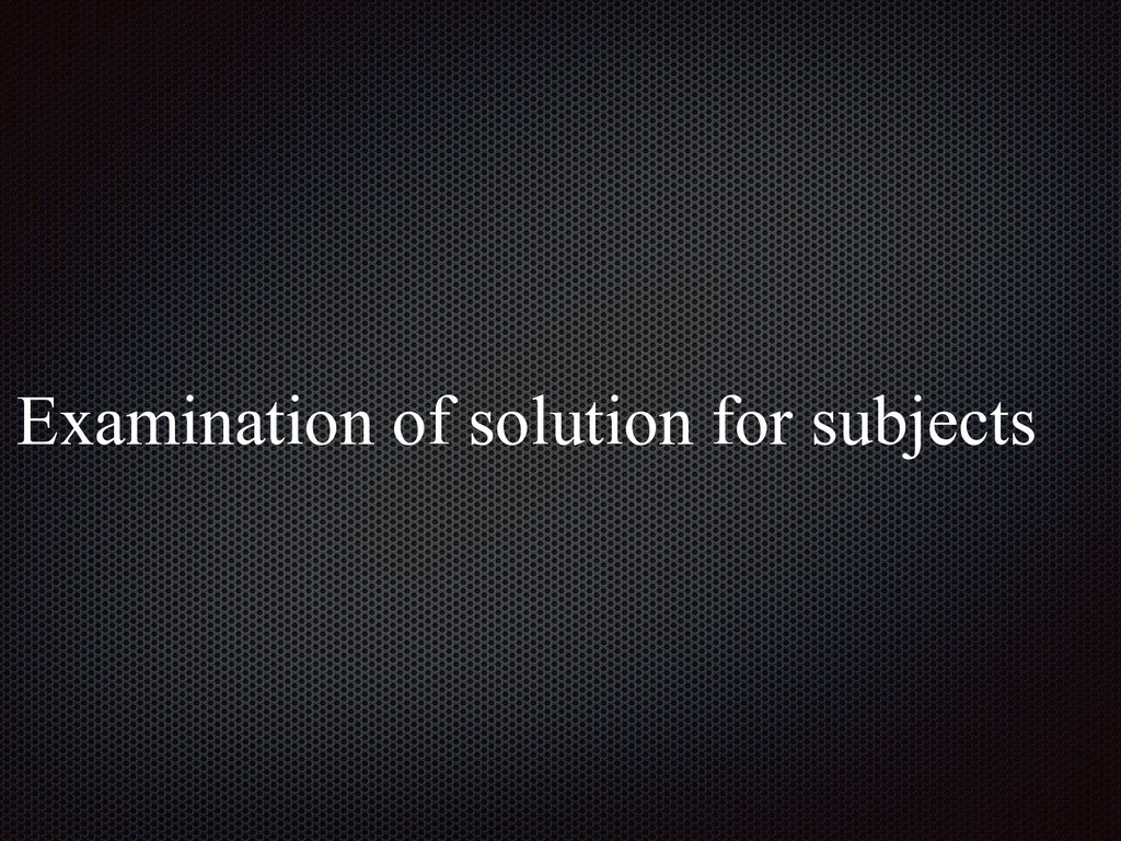 Examination of solution for subjects