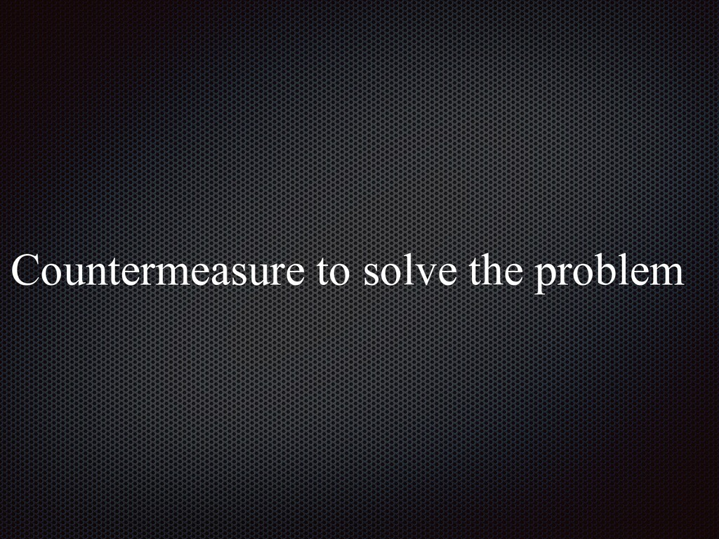 Countermeasure to solve the problem