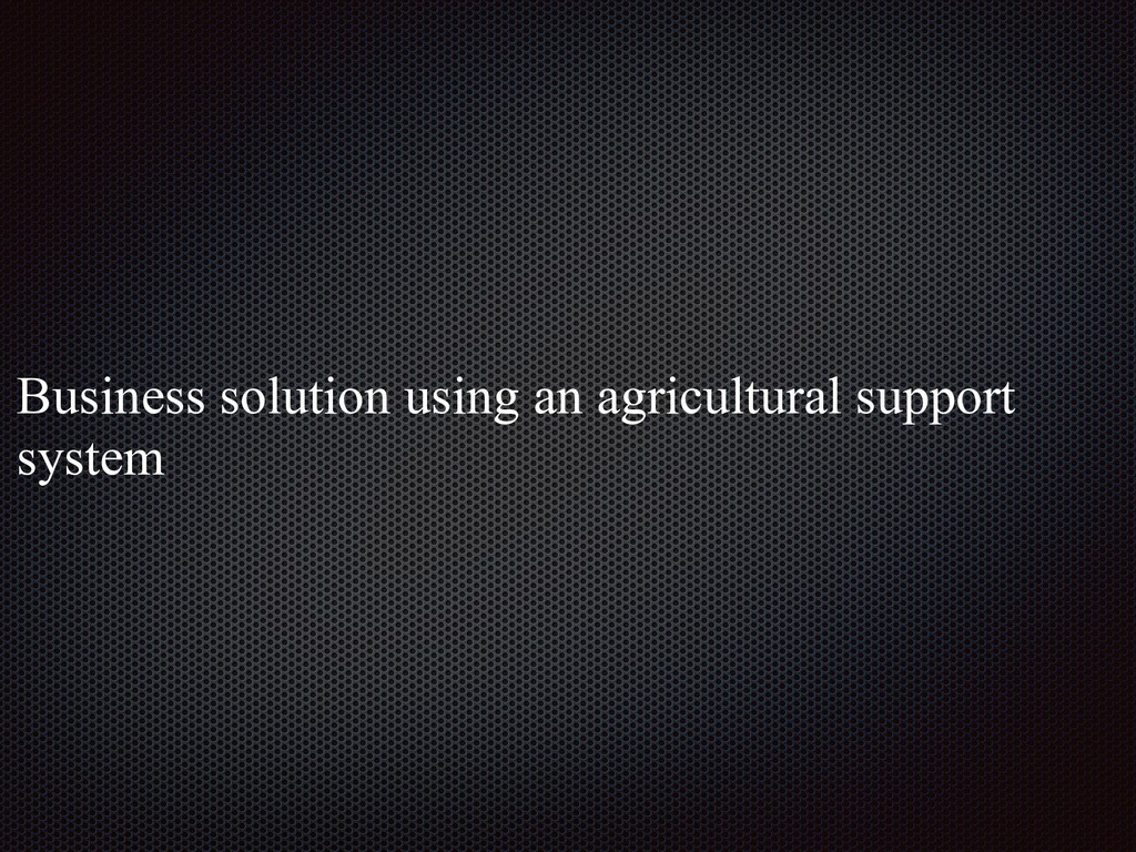 Business solution using an agricultural support...