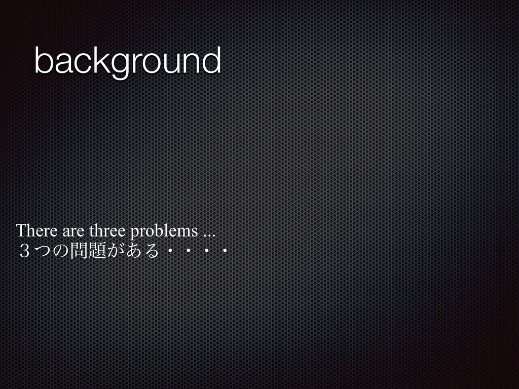 background There are three problems ...   ̏ͭͷ...