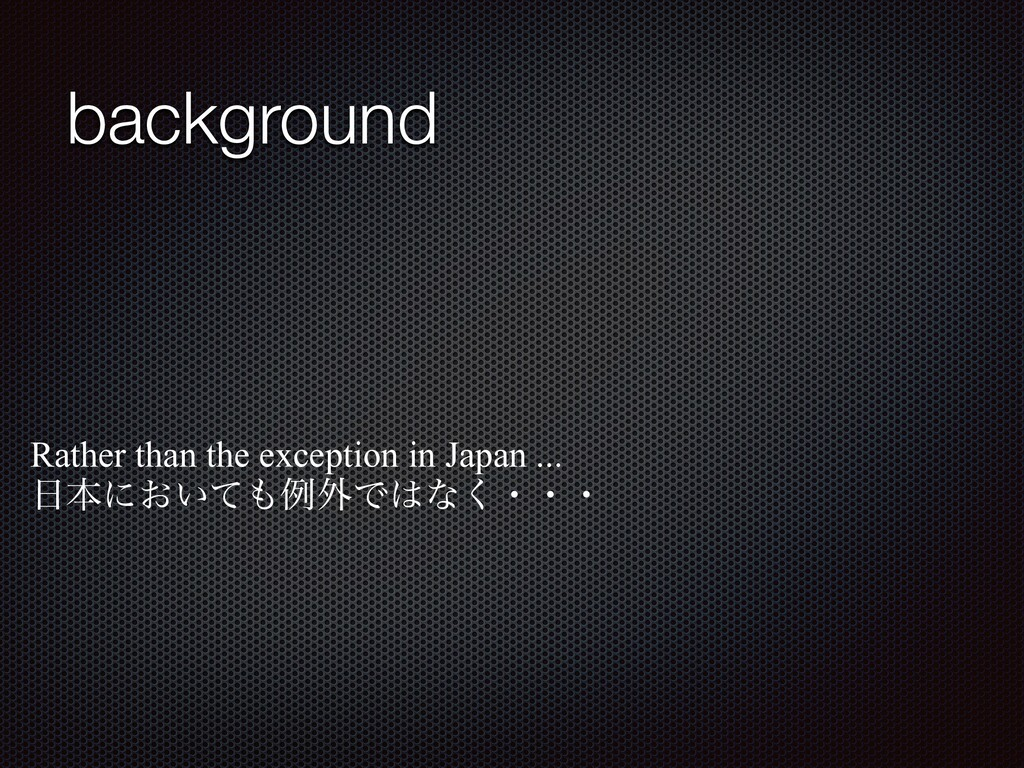 background Rather than the exception in Japan ....