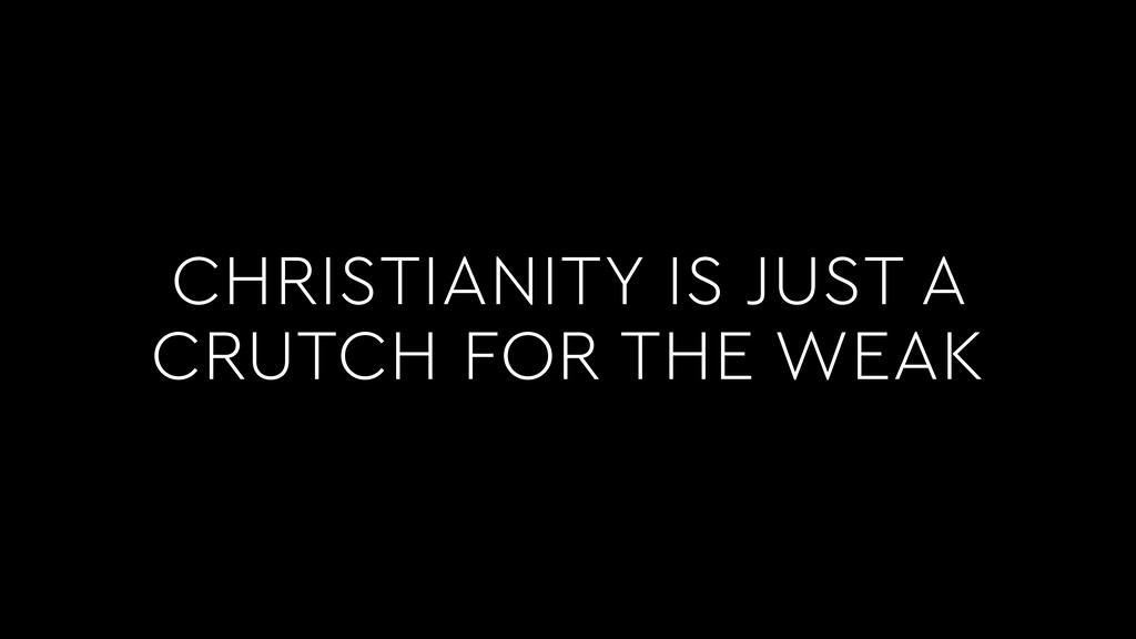 CHRISTIANITY IS JUST A CRUTCH FOR THE WEAK