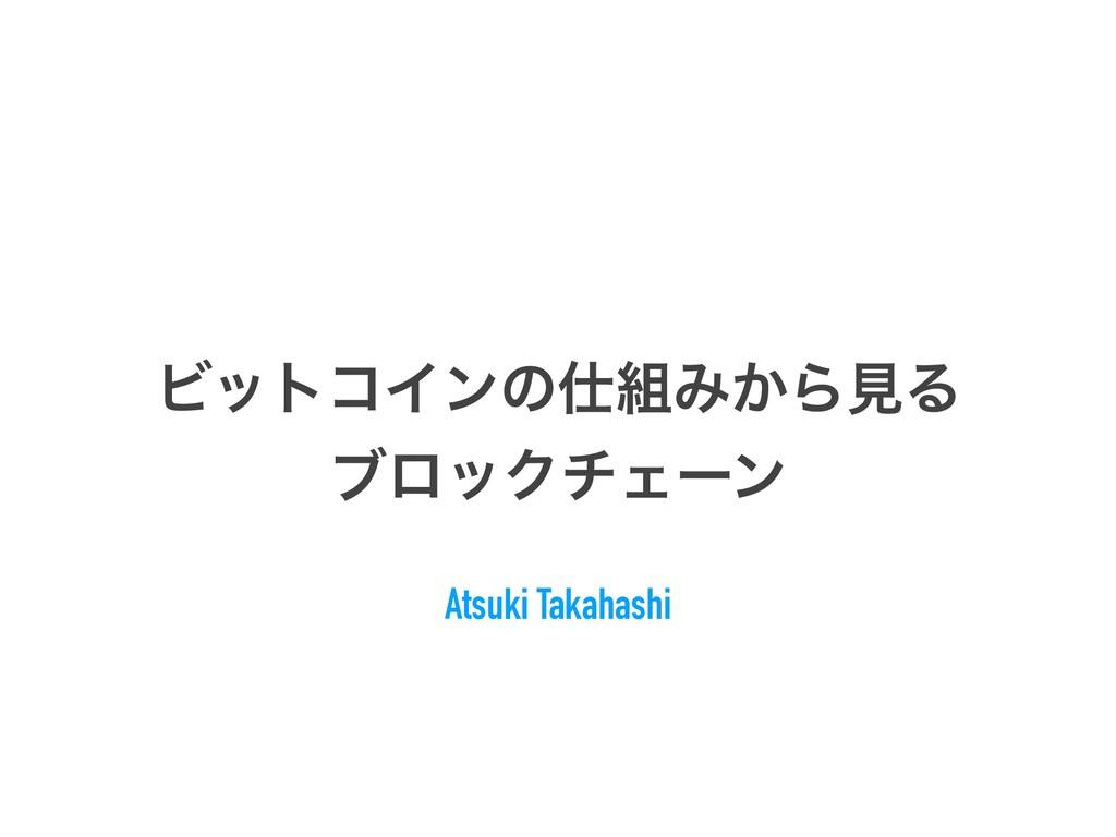 ϏοτίΠϯͷΈ͔ΒݟΔ ϒϩοΫνΣʔϯ Atsuki Takahashi