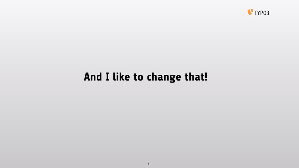 And I like to change that! 11