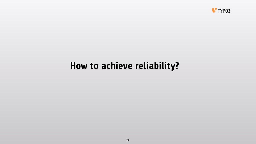 How to achieve reliability? 24