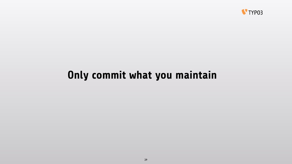 Only commit what you maintain 29