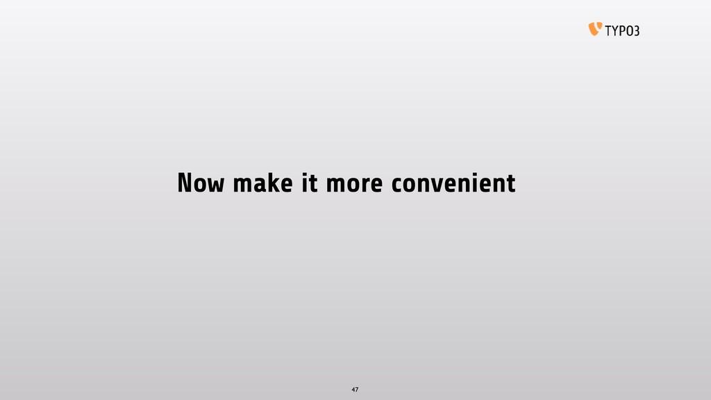 Now make it more convenient 47