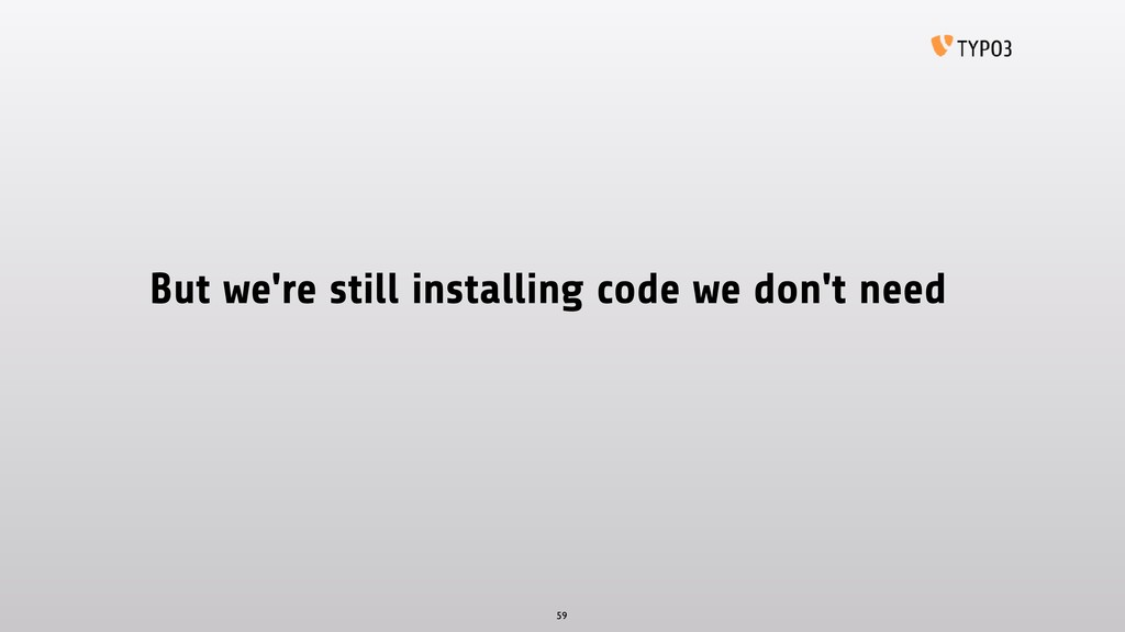 But we're still installing code we don't need 59