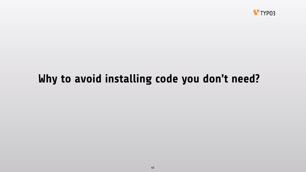 Why to avoid installing code you don't need? 62