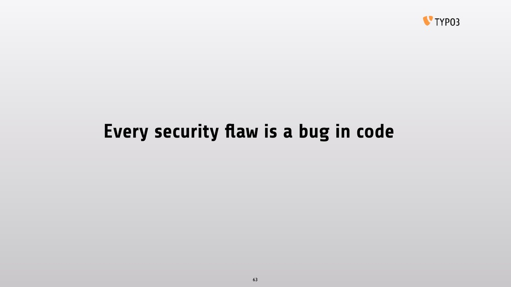 Every security flaw is a bug in code 63