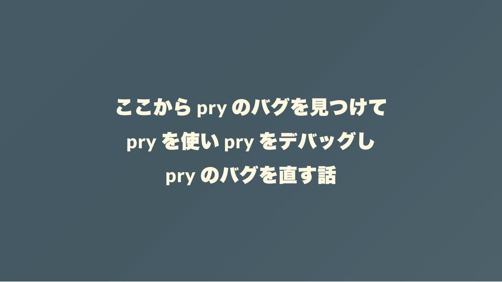 ここから pry のバグを見つけて pry を使い pry をデバッグし pry のバグを直す話