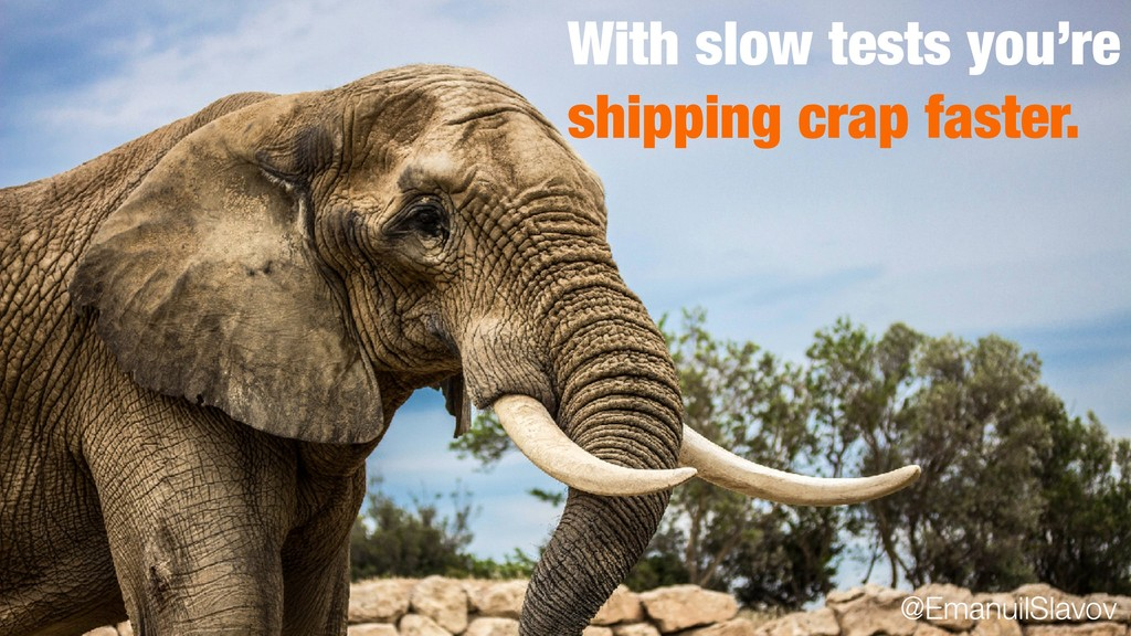 With slow tests you're shipping crap faster. @E...