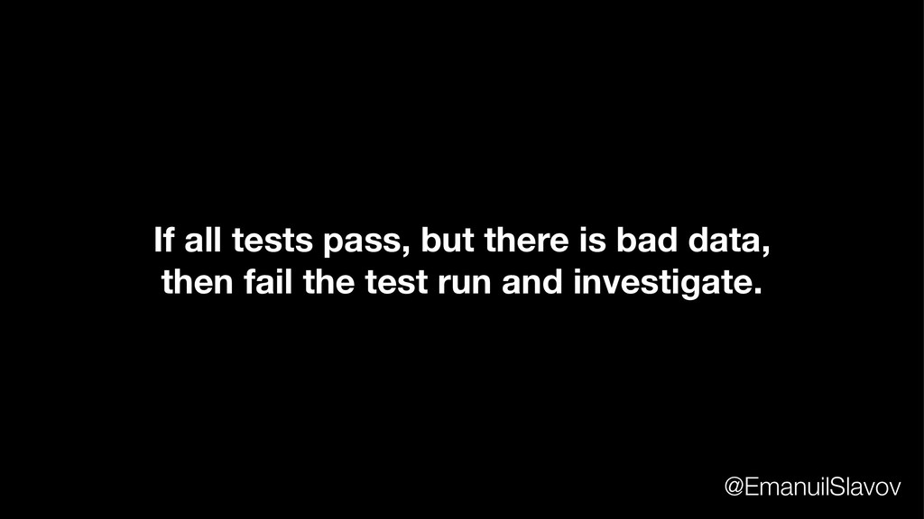 If all tests pass, but there is bad data, then ...