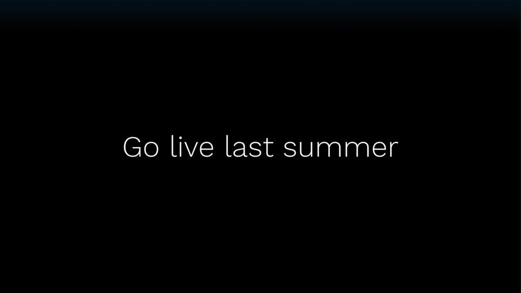Go live last summer