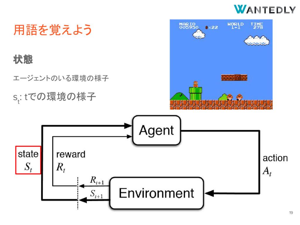 用語を覚えよう 状態 エージェントのいる環境の様子 s t : tでの環境の様子 19